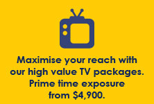 Maximise your reach with our high value TV packages. Prime time exposure from $4,900.