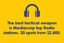 The best tactical weapon is Mediacorp top Radio stations. 20 spots from $2,800.